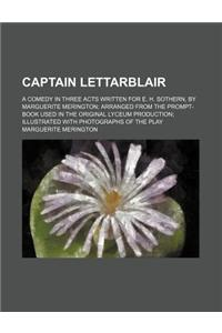 Captain Lettarblair; A Comedy in Three Acts Written for E. H. Sothern, by Marguerite Merington Arranged from the Prompt-Book Used in the Original Lyce