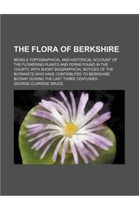 The Flora of Berkshire; Being a Topographical and Historical Account of the Flowering Plants and Ferns Found in the County, with Short Biographical No