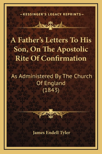A Father's Letters To His Son, On The Apostolic Rite Of Confirmation