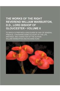 The Works of the Right Reverend William Warburton, D.D., Lord Bishop of Gloucester (Volume 6); To Which Is Prefixed a Discourse by Way of General Pref