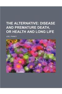 The Alternative; Disease and Premature Death, or Health and Long Life