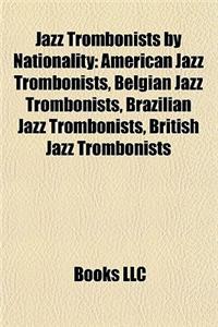 Jazz Trombonists by Nationality: American Jazz Trombonists, Belgian Jazz Trombonists, Brazilian Jazz Trombonists, British Jazz Trombonists