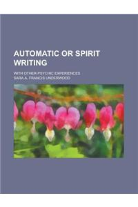 Automatic or Spirit Writing; With Other Psychic Experiences