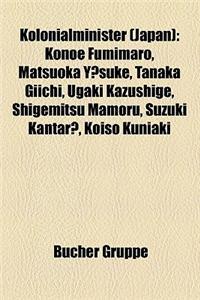 Kolonialminister (Japan): Konoe Fumimaro, Matsuoka y Suke, Tanaka Giichi, Ugaki Kazushige, Shigemitsu Mamoru, Suzuki Kantar, Koiso Kuniaki
