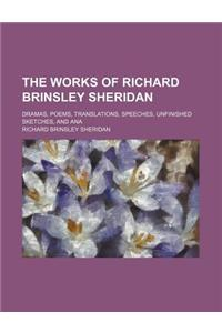 The Works of Richard Brinsley Sheridan; Dramas, Poems, Translations, Speeches, Unfinished Sketches, and Ana