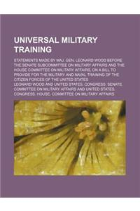 Universal Military Training; Statements Made by Maj. Gen. Leonard Wood Before the Senate Subcommittee on Military Affairs and the House Committee on M