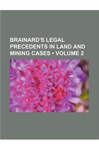 Brainard's Legal Precedents in Land and Mining Cases (Volume 2)