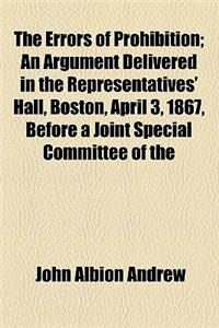 The Errors of Prohibition; An Argument Delivered in the Representatives' Hall, Boston, April 3, 1867, Before a Joint Special Committee of the General