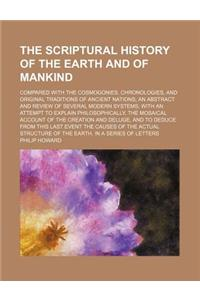 The Scriptural History of the Earth and of Mankind; Compared with the Cosmogonies, Chronologies, and Original Traditions of Ancient Nations an Abstrac