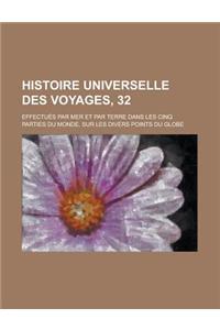 Histoire Universelle Des Voyages, 32; Effectues Par Mer Et Par Terre Dans Les Cinq Parties Du Monde, Sur Les Divers Points Du Globe