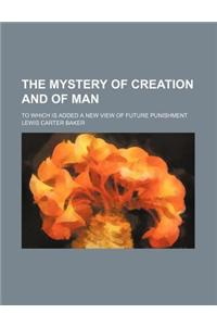 The Mystery of Creation and of Man; To Which Is Added a New View of Future Punishment