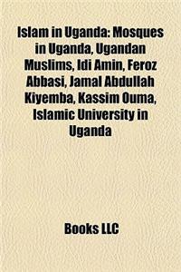 Islam in Uganda: Mosques in Uganda, Ugandan Muslims, IDI Amin, Feroz Abbasi, Jamal Abdullah Kiyemba, Kassim Ouma, Islamic University in