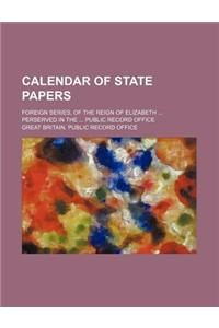 Calendar of State Papers (Volume 5); Foreign Series, of the Reign of Elizabeth Perserved in the Public Record Office
