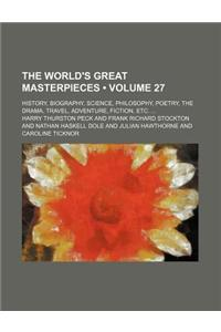 The World's Great Masterpieces (Volume 27); History, Biography, Science, Philosophy, Poetry, the Drama, Travel, Adventure, Fiction, Etc.