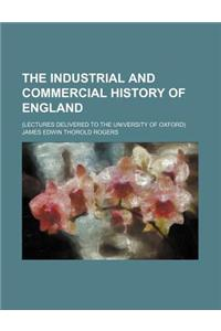 The Industrial and Commercial History of England; (Lectures Delivered to the University of Oxford)
