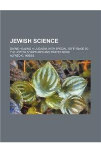 Jewish Science; Divine Healing in Judaism, with Special Reference to the Jewish Scriptures and Prayer Book