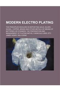 Modern Electro Plating; The Principles Involved in Depositing Gold, Silver, Nickel, Copper, Brass and Other Metals, by Means of Batteries or Dynamos t
