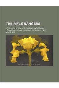 The Rifle Rangers; A Thrilling Story of Daring Adventure and Hairbreadth Escapes During the Mexican War