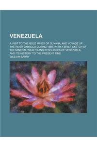 Venezuela; A Visit to the Gold Mines of Guyana, and Voyage Up the River Oninoco During 1886, with a Brief Sketch of the Mineral Wealth and Resources o