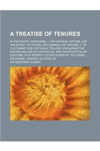 A   Treatise of Tenures; In Two Parts Containing, I. the Original, Nature, Use and Effect of Feudal or Common Law Tenures. II. of Customary and Copyho