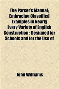 The Parser's Manual; Embracing Classified Examples in Nearly Every Variety of English Construction Designed for Schools and for the Use of Private Stu