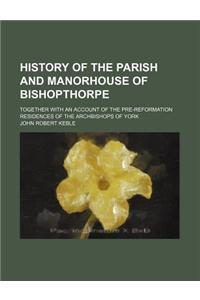 History of the Parish and Manorhouse of Bishopthorpe; Together with an Account of the Pre-Reformation Residences of the Archbishops of York