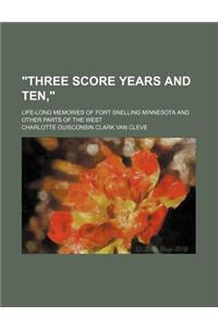 Three Score Years and Ten; Life-Long Memories of Fort Snelling Minnesota and Other Parts of the West