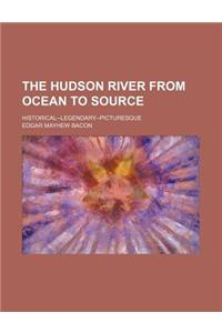The Hudson River from Ocean to Source; Historical--Legendary-Picturesque