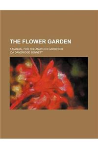 The Flower Garden; A Manual for the Amateur Gardener