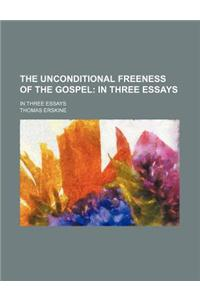 The Unconditional Freeness of the Gospel; In Three Essays. in Three Essays