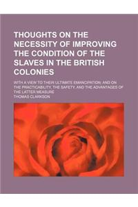 Thoughts on the Necessity of Improving the Condition of the Slaves in the British Colonies; With a View to Their Ultimate Emancipation and on the Prac