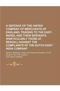 A   Defence of the United Company of Merchants of England, Trading to the East-Indies, and Their Servants, (Particularly Those at Bengal) Against the