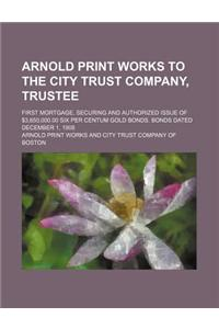 Arnold Print Works to the City Trust Company, Trustee; First Mortgage, Securing and Authorized Issue of $3,650,000.00 Six Per Centum Gold Bonds. Bonds