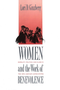 Women and the Work of Benevolence: Morality, Politics, and Class in the Nineteenth-Century United States