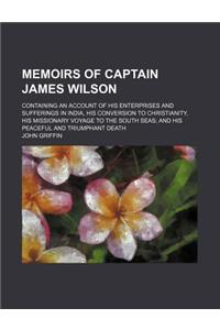 Memoirs of Captain James Wilson; Containing an Account of His Enterprises and Sufferings in India, His Conversion to Christianity, His Missionary Voya