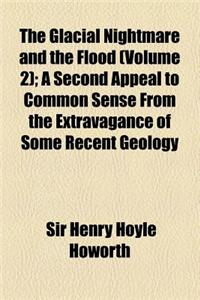 The Glacial Nightmare and the Flood (Volume 2); A Second Appeal to Common Sense from the Extravagance of Some Recent Geology
