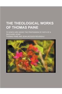 The Theological Works of Thomas Paine; To Which Are Added the Profession of Faith of a Savoyard Vicar