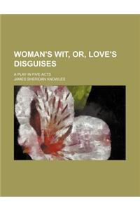 Woman's Wit, Or, Love's Disguises; A Play in Five Acts