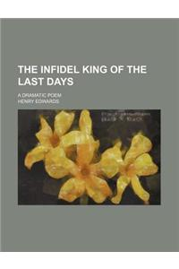 The Infidel King of the Last Days; A Dramatic Poem