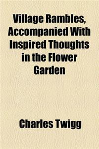 Village Rambles, Accompanied with Inspired Thoughts in the Flower Garden