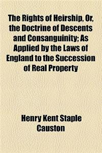 The Rights of Heirship, Or, the Doctrine of Descents and Consanguinity; As Applied by the Laws of England to the Succession of Real Property and Hered