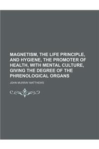 Magnetism, the Life Principle, and Hygiene, the Promoter of Health, with Mental Culture, Giving the Degree of the Phrenological Organs