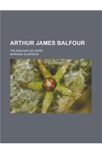 Arthur James Balfour; The Man and His Work