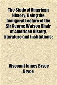 The Study of American History; Being the Inaugural Lecture of the Sir George Watson Chair of American History, Literature and Institutions;