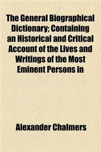 The General Biographical Dictionary (Volume 22); Containing an Historical and Critical Account of the Lives and Writings of the Most Eminent Persons i