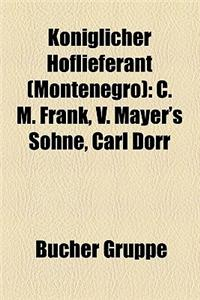 K Niglicher Hoflieferant (Montenegro) K Niglicher Hoflieferant (Montenegro) K Niglicher Hoflieferant (Montenegro): C. M. Frank, V. Mayer's S Hne, Carl