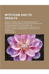 Mysticism and Its Results; Being an Inquiry Into the Uses and Abuses of Secrecy, as Developed in the Instruction and Acts of Secret Societies, Associa