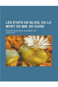 Les Etats de Blois, Ou La Mort de MM. de Guise; Scenes Historiques, Decembre 1588