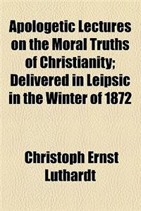 Apologetic Lectures on the Moral Truths of Christianity; Delivered in Leipsic in the Winter of 1872