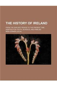 The History of Ireland; From the Earliest Period to the Present Time. Adapted for Youth, Schools, and Families